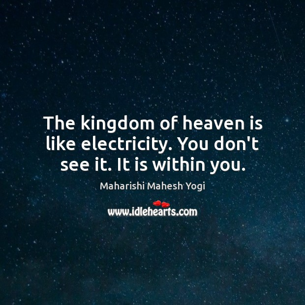 The kingdom of heaven is like electricity. You don't see it. It is within you. Image