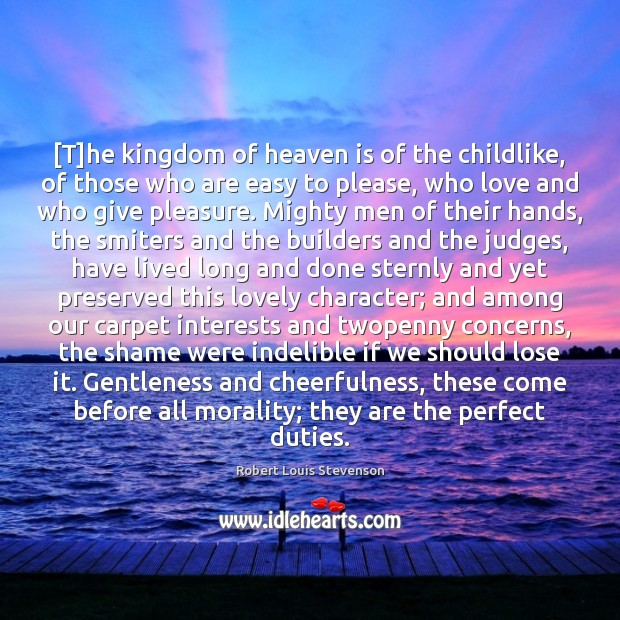 [T]he kingdom of heaven is of the childlike, of those who Robert Louis Stevenson Picture Quote
