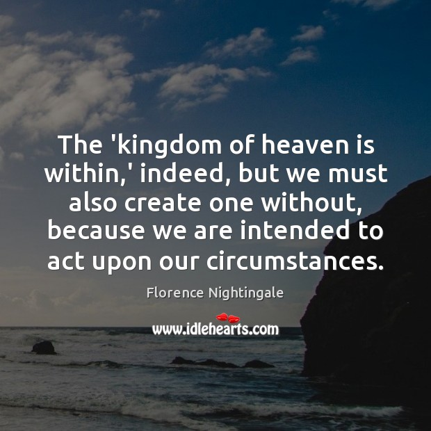 The 'kingdom of heaven is within,' indeed, but we must also Florence Nightingale Picture Quote