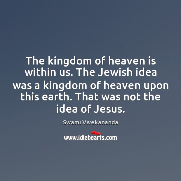 The kingdom of heaven is within us. The Jewish idea was a Swami Vivekananda Picture Quote