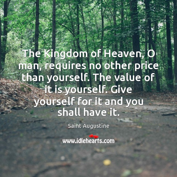 The Kingdom of Heaven, O man, requires no other price than yourself. Value Quotes Image