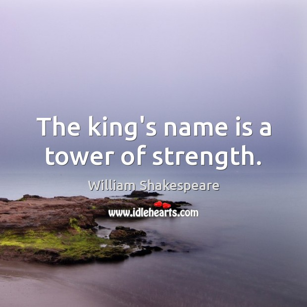 The king's name is a tower of strength. William Shakespeare Picture Quote