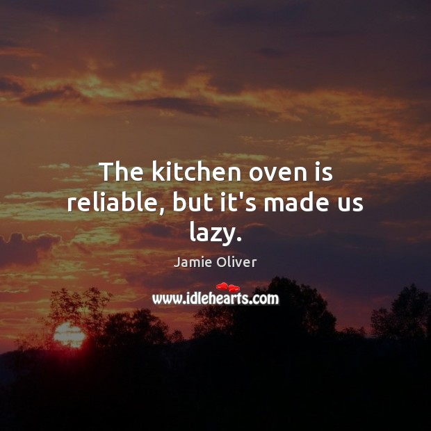 The kitchen oven is reliable, but it's made us lazy. Jamie Oliver Picture Quote