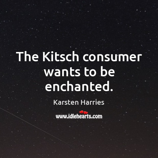 The Kitsch consumer wants to be enchanted. Image