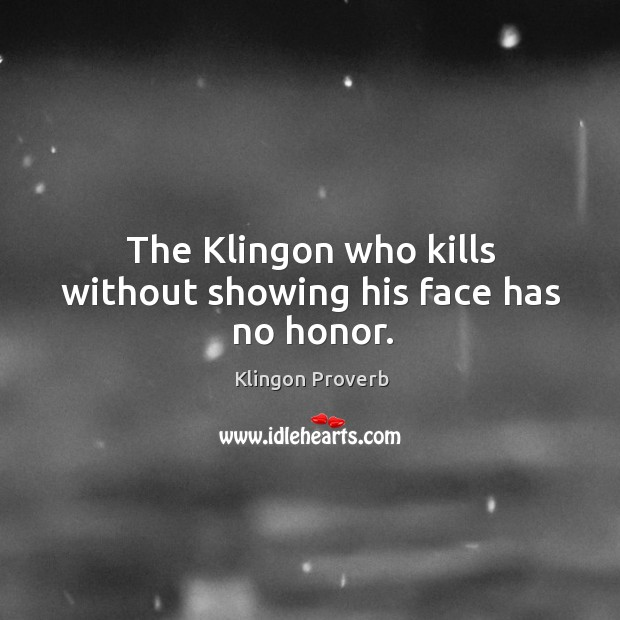 The klingon who kills without showing his face has no honor. Klingon Proverbs Image