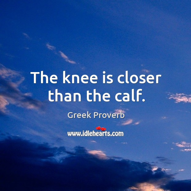 The knee is closer than the calf. Greek Proverbs Image