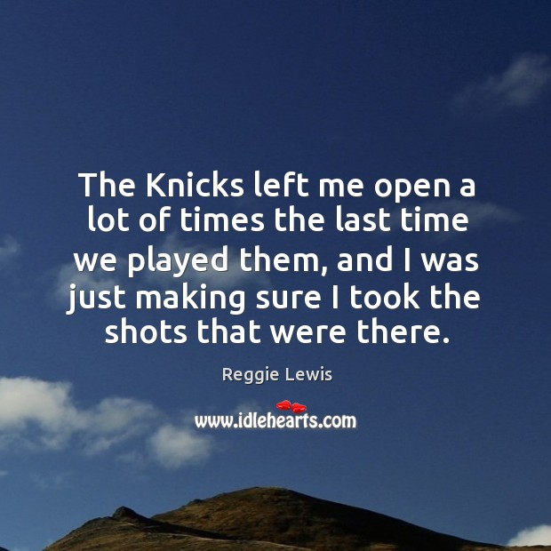 The knicks left me open a lot of times the last time we played them, and I was just Image