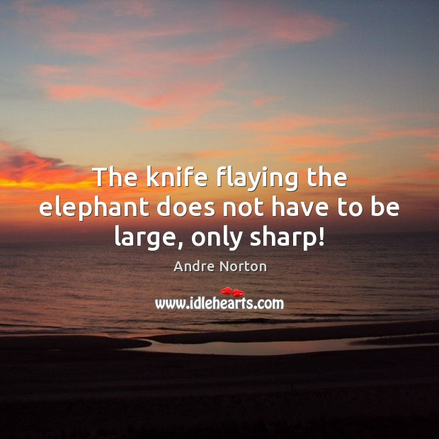 Image, The knife flaying the elephant does not have to be large, only sharp!