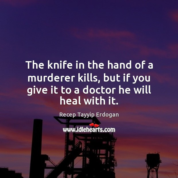 The knife in the hand of a murderer kills, but if you Recep Tayyip Erdogan Picture Quote