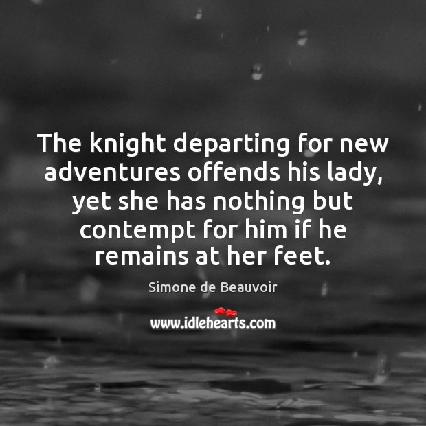 The knight departing for new adventures offends his lady, yet she has Simone de Beauvoir Picture Quote