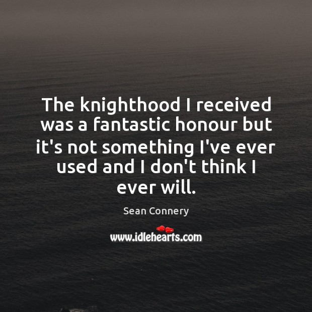 The knighthood I received was a fantastic honour but it's not something Image