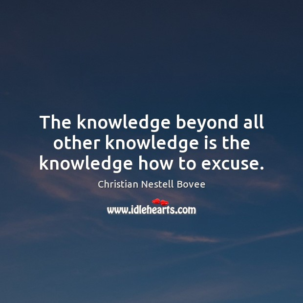 The knowledge beyond all other knowledge is the knowledge how to excuse. Christian Nestell Bovee Picture Quote