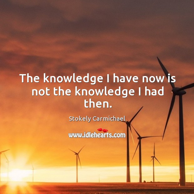 The knowledge I have now is not the knowledge I had then. Image