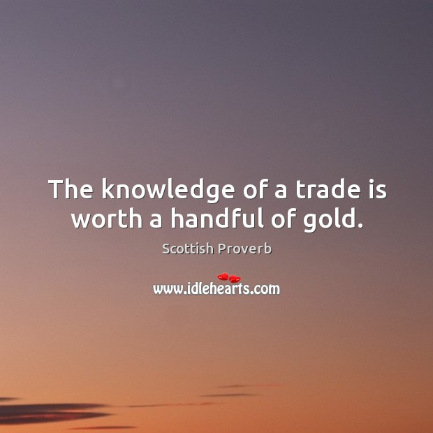 The knowledge of a trade is worth a handful of gold. Scottish Proverbs Image