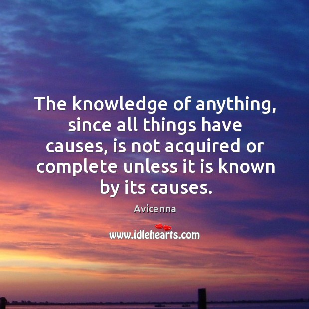 The knowledge of anything, since all things have causes, is not acquired or complete unless it is known by its causes. Image