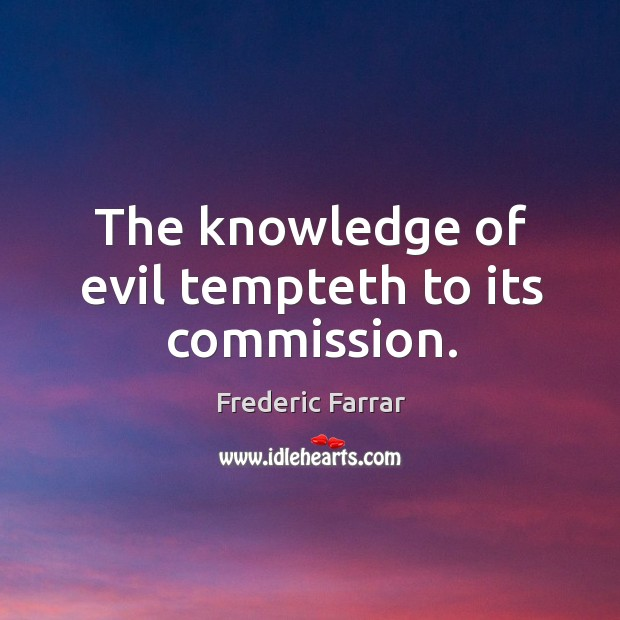 The knowledge of evil tempteth to its commission. Frederic Farrar Picture Quote