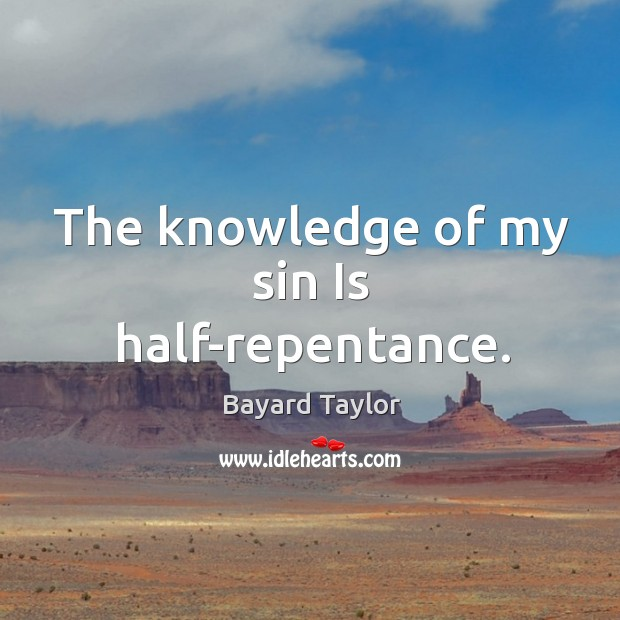 The knowledge of my sin Is half-repentance. Bayard Taylor Picture Quote