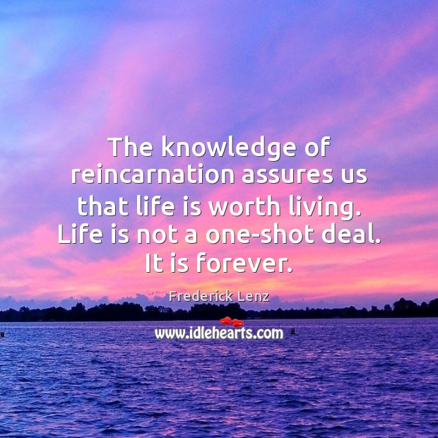 The knowledge of reincarnation assures us that life is worth living. Life Image