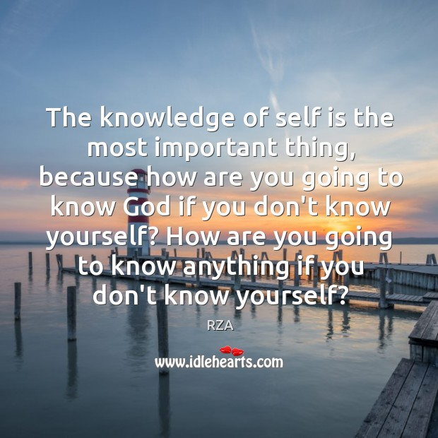 The knowledge of self is the most important thing, because how are RZA Picture Quote