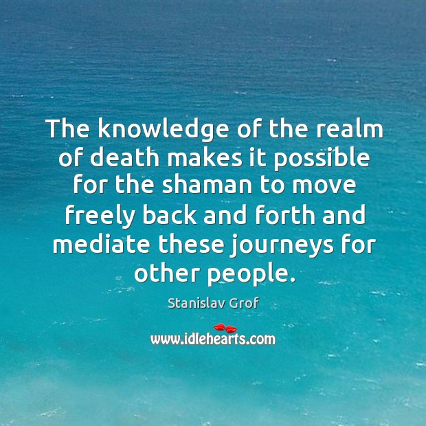The knowledge of the realm of death makes it possible for the shaman to move Stanislav Grof Picture Quote