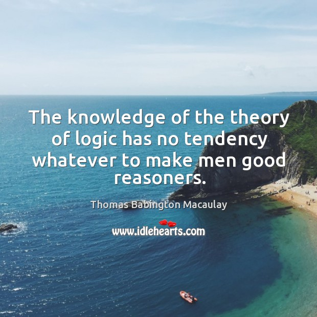 The knowledge of the theory of logic has no tendency whatever to make men good reasoners. Thomas Babington Macaulay Picture Quote