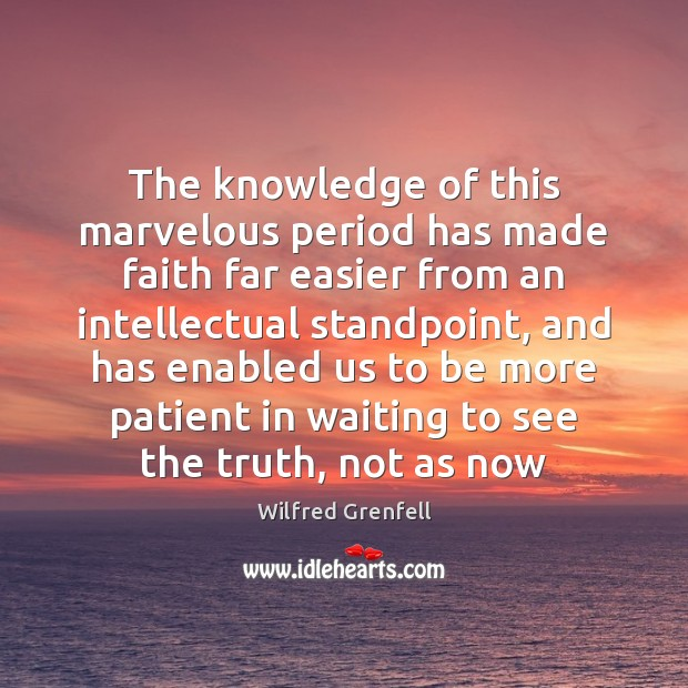 The knowledge of this marvelous period has made faith far easier from Patient Quotes Image
