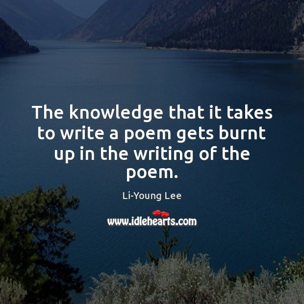 The knowledge that it takes to write a poem gets burnt up in the writing of the poem. Image