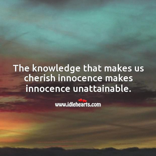 The knowledge that makes us cherish innocence makes innocence unattainable. Image