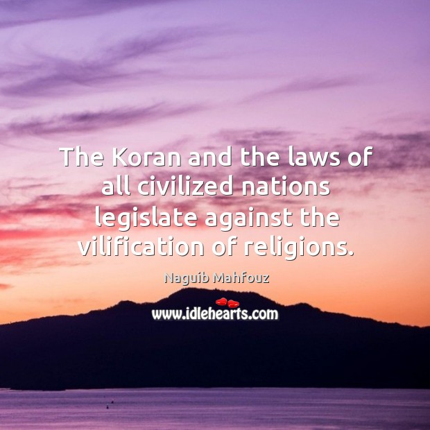 The koran and the laws of all civilized nations legislate against the vilification of religions. Naguib Mahfouz Picture Quote