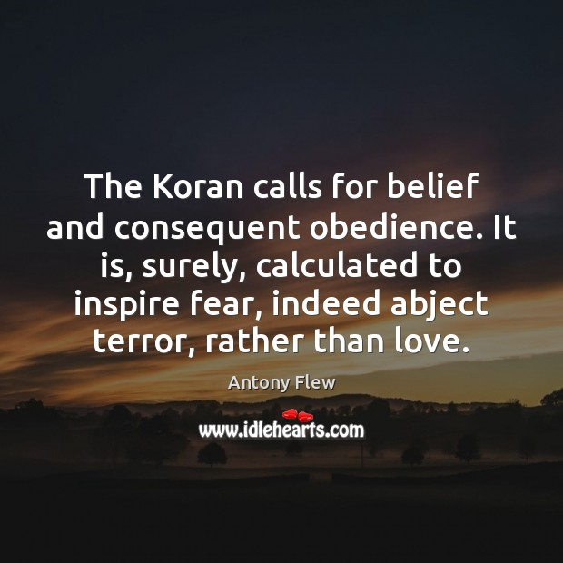 The Koran calls for belief and consequent obedience. It is, surely, calculated Image