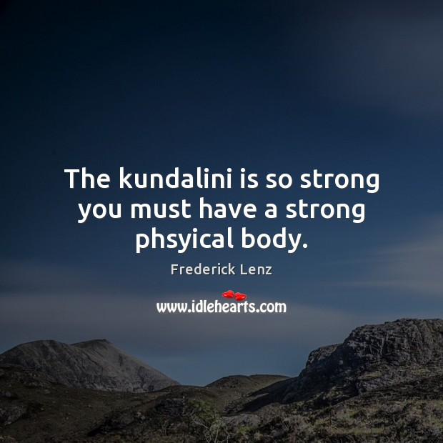 The kundalini is so strong you must have a strong phsyical body. Image