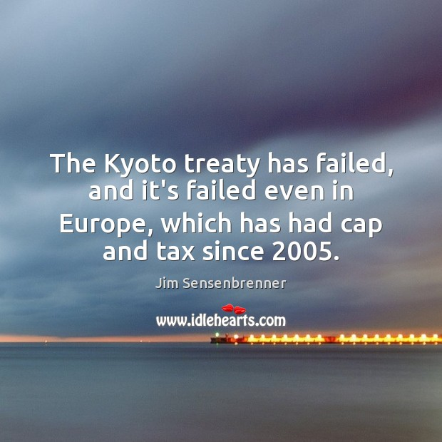 The Kyoto treaty has failed, and it's failed even in Europe, which Jim Sensenbrenner Picture Quote