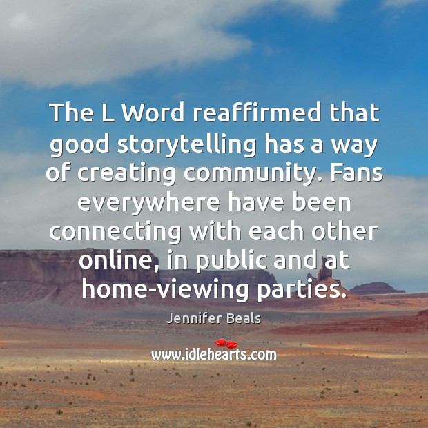 The L Word reaffirmed that good storytelling has a way of creating Jennifer Beals Picture Quote