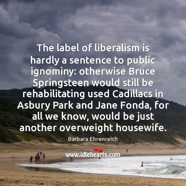 The label of liberalism is hardly a sentence to public ignominy: otherwise Image