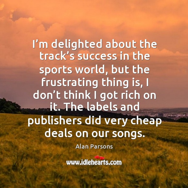 The labels and publishers did very cheap deals on our songs. Image