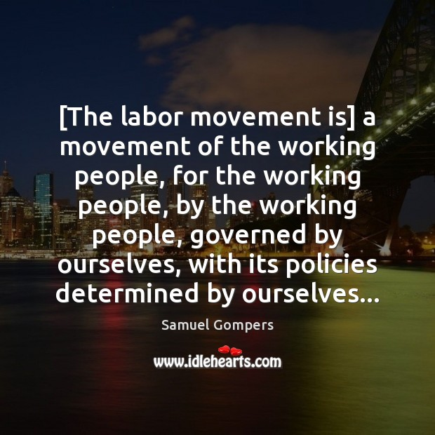 [The labor movement is] a movement of the working people, for the Samuel Gompers Picture Quote