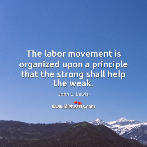 The labor movement is organized upon a principle that the strong shall help the weak. John L. Lewis Picture Quote