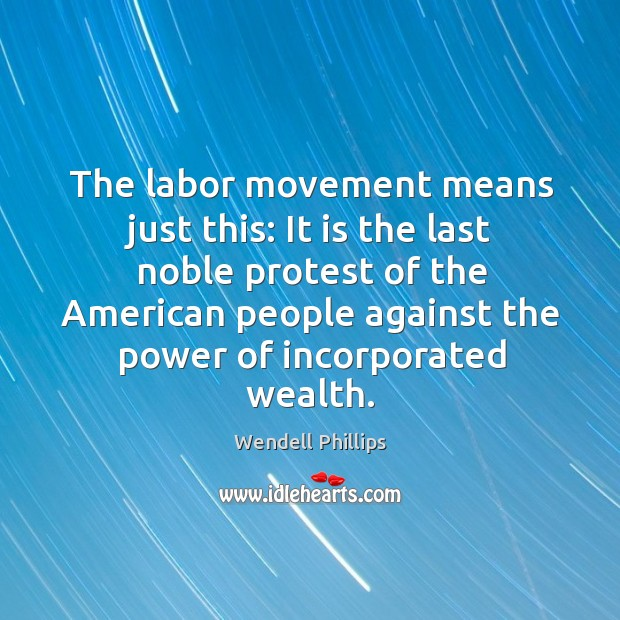 The labor movement means just this: it is the last noble protest of the american people Image