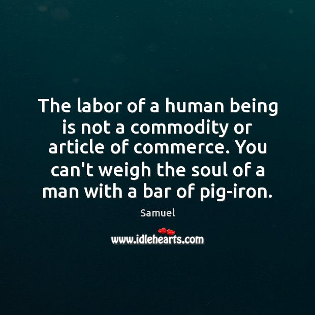 The labor of a human being is not a commodity or article Samuel Picture Quote
