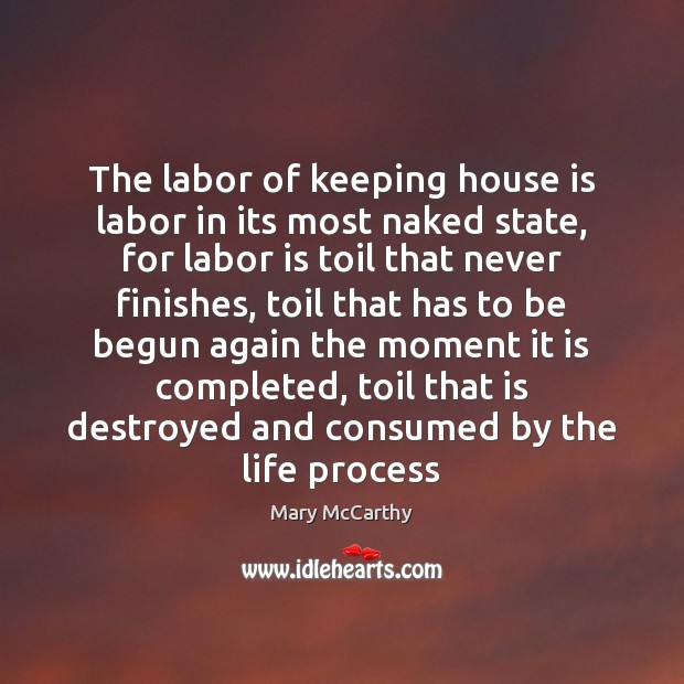 The labor of keeping house is labor in its most naked state, Mary McCarthy Picture Quote