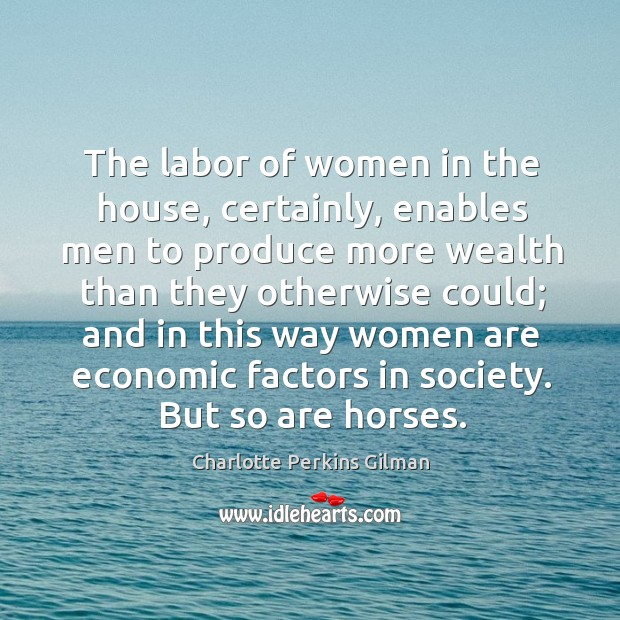 The labor of women in the house, certainly, enables men to produce more wealth than Image