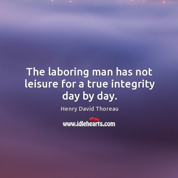 The laboring man has not leisure for a true integrity day by day. Image