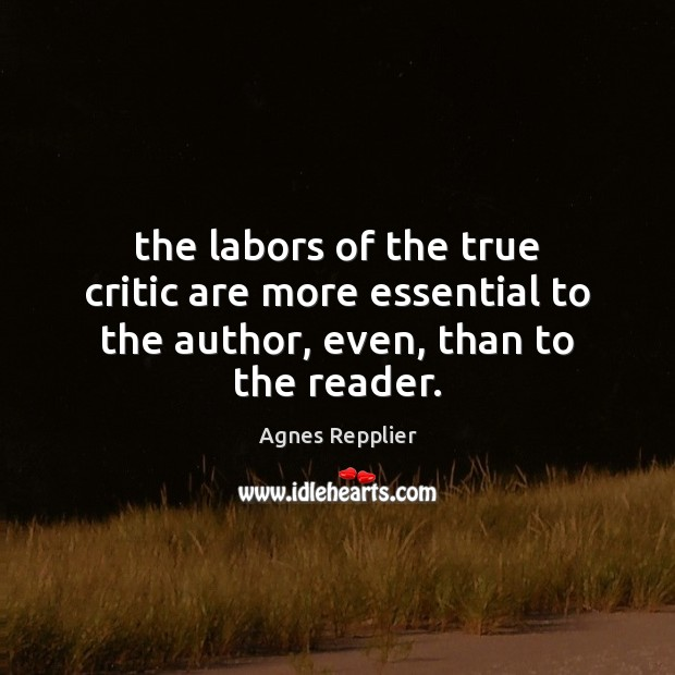 The labors of the true critic are more essential to the author, even, than to the reader. Agnes Repplier Picture Quote