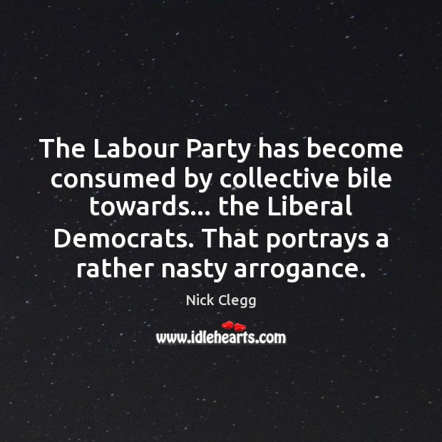 The Labour Party has become consumed by collective bile towards… the Liberal Nick Clegg Picture Quote