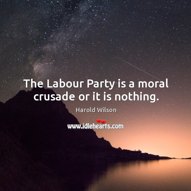 Image, The Labour Party is a moral crusade or it is nothing.