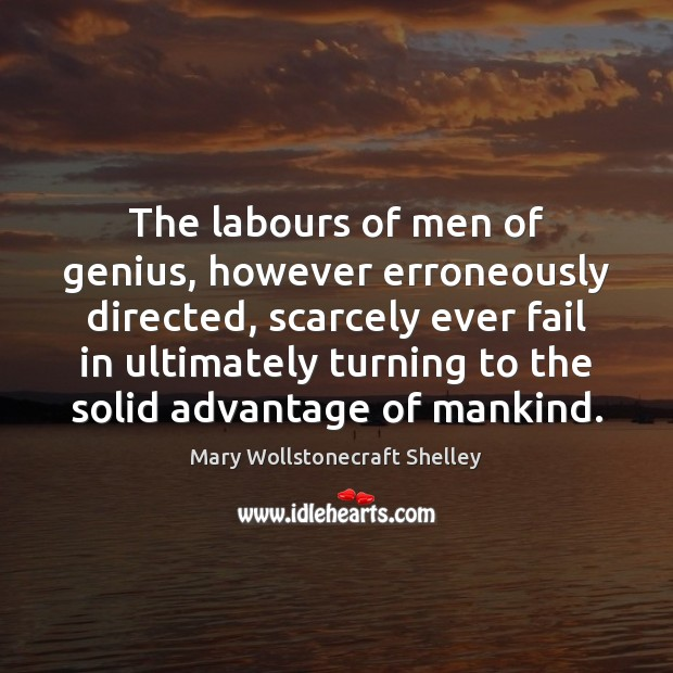 The labours of men of genius, however erroneously directed, scarcely ever fail Mary Wollstonecraft Shelley Picture Quote
