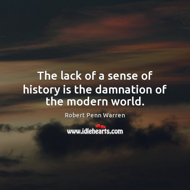 The lack of a sense of history is the damnation of the modern world. Robert Penn Warren Picture Quote