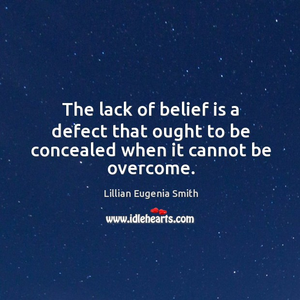 The lack of belief is a defect that ought to be concealed when it cannot be overcome. Belief Quotes Image