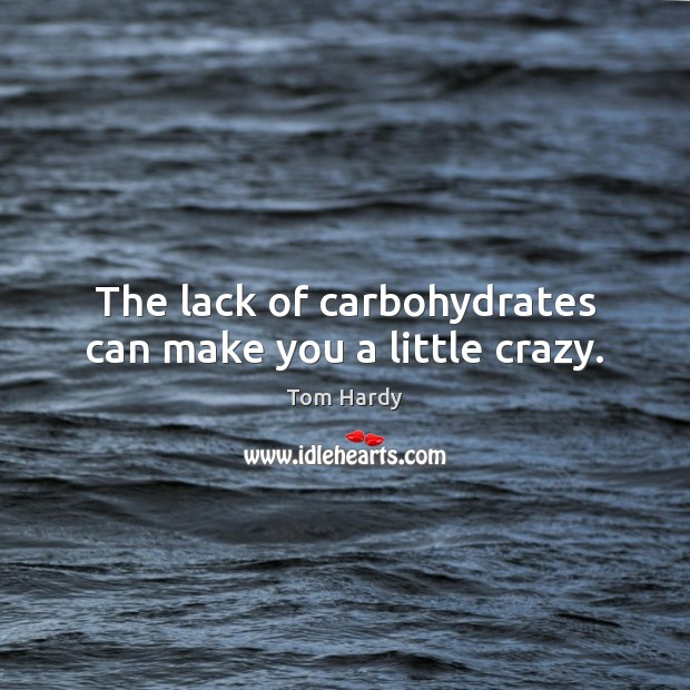 The lack of carbohydrates can make you a little crazy. Tom Hardy Picture Quote
