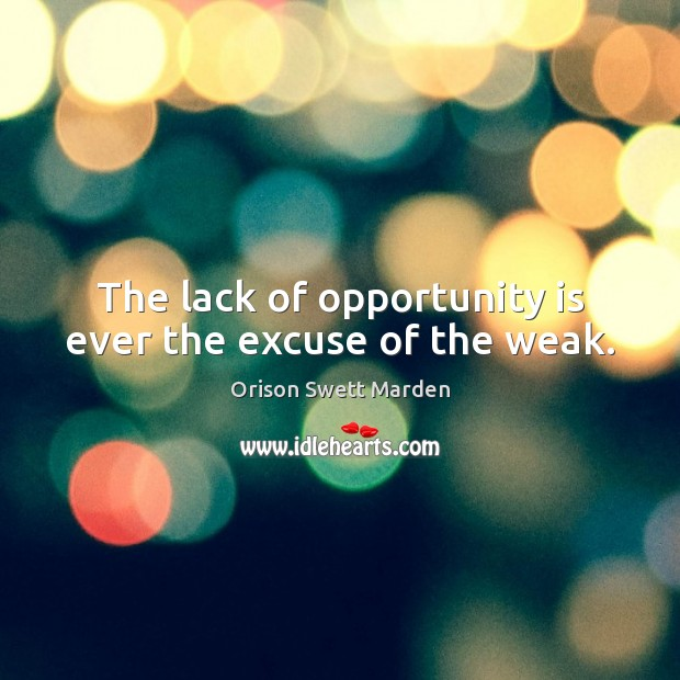The lack of opportunity is ever the excuse of the weak. Orison Swett Marden Picture Quote